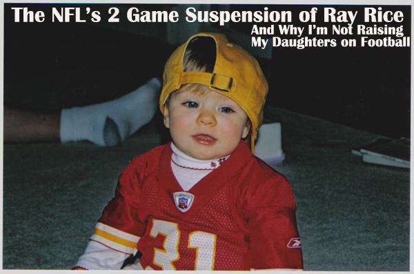 The NFL's Ray Rice 2-Game Suspension And Why I'm Not Raising My Daughters on Football
