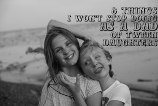 8 Things I Won't Stop Doing As A Dad of Tween Daughters